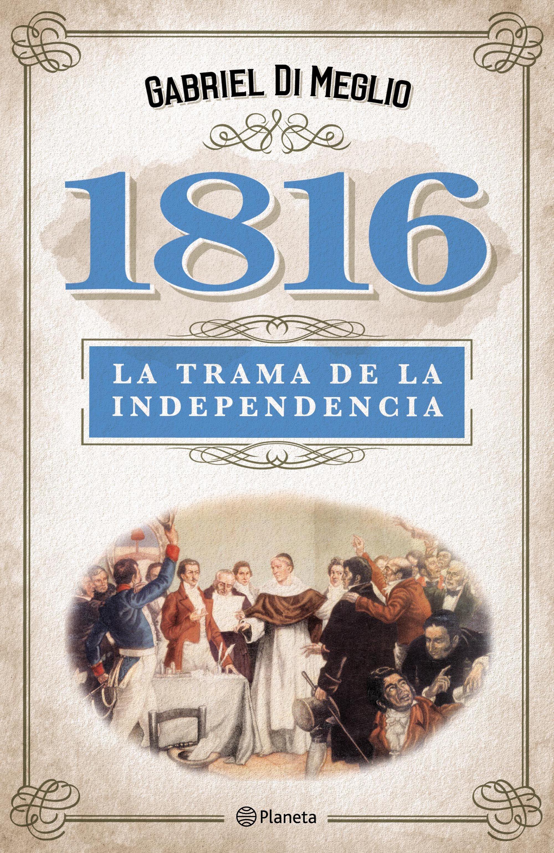 1816. La verdadera trama de la independencia | Planeta de Libros